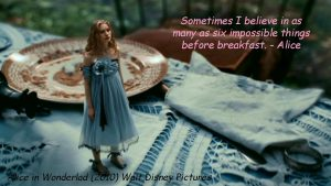"""Sometimes I believe in as many as six impossible things before breakfast.""- Alice"
