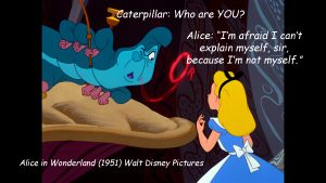 """I'm afraid I can't explain myself, sir, because I'm not myself.""- Alice"