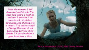 """From the moment I fell down that rabbit hole I've been told where I must go and who I must be. I've been shrunk, stretched, scratched and stuff in to a teapot. I've been accused of being Alice and not of being Alice but this is my dream. I'll decide where it goes from here."" - Alice"