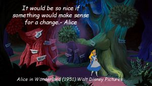 """It would be so nice if something would make sense for a change."" - Alice"